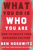 What You Do Is Who You Are How to Create Your Business Culture, Ben Horowitz