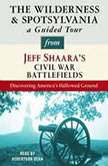The Wilderness and Spotsylvania: A Guided Tour from Jeff Shaara's Civil War Battlefields What happened, why it matters, and what to see, Jeff Shaara