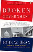 Broken Government How Republican Rule Destroyed the Legislative, Executive, and Judicial Branches, John W. Dean