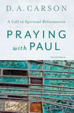 Praying with Paul, Second Edition A Call to Spiritual Reformation, D. A. Carson