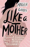 Like a Mother A Feminist Journey Through the Science and Culture of Pregnancy, Angela Garbes