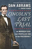Lincoln's Last Trial: The Murder Case That Propelled Him to the Presidency, Dan Abrams