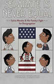 Separate is Never Equal Sylvia Mendez and Her Family's Fight for Desegregation, Duncan Tonatiuh