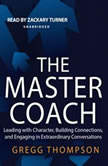 The Master Coach Leading with Character, Building Connections, and Engaging in Extraordinary Conversations, Gregg Thompson