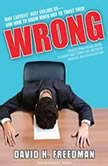 Wrong Why Experts (Scientists, Finance Wizards, Doctors, Relationship Gurus, Celebrity CEOs, High-Powered Consultants, Health Officials and More) Keep Failing Us---and How to Know When Not to Trust Them, David H. Freedman