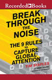 Break Through the Noise The Nine Rules to Capture Global Attention, Tim Staples