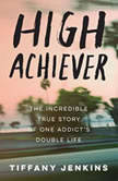High Achiever The Incredible True Story of One Addict's Double Life, Tiffany Jenkins