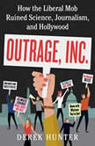Outrage, Inc. How the Liberal Mob Ruined Science, Journalism, and Hollywood, Derek Hunter