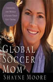 Global Soccer Mom Changing the World Is Easier Than You Think, Shayne Moore