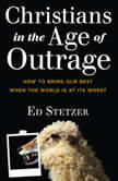 Christians in the Age of Outrage How to Bring Our Best When the World is at Its Worst, Ed Stetzer