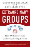 Extraordinary Groups How Ordinary Teams Achieve Amazing Results, Geoffrey M. Bellman