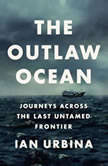 The Outlaw Ocean Journeys Across the Last Untamed Frontier, Ian Urbina