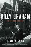 Billy Graham His Life and Influence, David Aikman