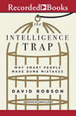 The Intelligence Trap Why Smart People Make Dumb Mistakes, David Robson