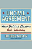 Uncivil Agreement How Politics Became Our Identity, Lilliana Mason