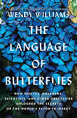 The Language of Butterflies How Thieves, Hoarders, Scientists, and Other Obsessives Unlocked the Secrets of the World's Favorite Insect, Wendy Williams