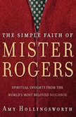 The Simple Faith of Mister Rogers Spiritual Insights from the World's Most Beloved Neighbor, Amy Hollingsworth