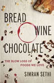 Bread, Wine, Chocolate The Slow Loss of Foods We Love, Simran Sethi