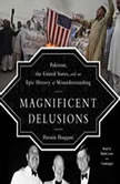 Magnificent Delusions Pakistan, the United States, and an Epic History of Misunderstanding, Hussain Haqqani
