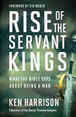 Rise of the Servant Kings What the Bible Says About Being a Man, Ken Harrison