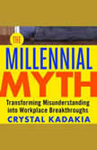 The Millennial Myth TransformingA Misunderstanding into Workplace Breakthroughs, Crystal Kadakia