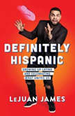 Definitely Hispanic Essays on Growing Up Latino and Celebrating What Unites Us, LeJuan James