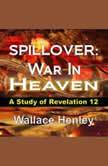 SPILLOVER War In Heaven: A Study of Revelation 12, Wallace Henley