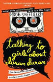 Talking to Girls About Duran Duran One Young Man's Quest for True Love and a Cooler Haircut, Rob Sheffield
