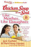 Chicken Soup for the Soul: Like Mother, Like Daughter Stories about the Special Bond between Mothers and Daughters, Jack Canfield