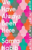 We Have Always Been Here A Queer Muslim Memoir, Samra Habib