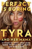 Perfect Is Boring 10 Things My Crazy, Fierce Mama Taught Me About Beauty, Booty, and Being a Boss, Tyra Banks