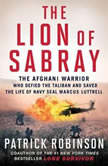 The Lion of Sabray The Afghani Warrior Who Defied the Taliban and Saved the Life of Navy SEAL Marcus Luttrell, Patrick Robinson