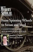 From Spinning Wheels to Steam and Steel Understanding the Age of Industrialization, Jennifer J. Popiel
