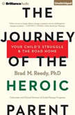 The Journey of the Heroic Parent Your Child's Struggle & The Road Home, Brad M. Reedy, Ph.D.