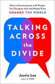 Talking Across the Divide How to Communicate with People You Disagree with and Maybe Even Change the World, Justin Lee