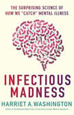 "Infectious Madness The Surprising Science of How We ""Catch"" Mental Illness, Harriet A. Washington"