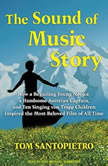 The Sound of Music Story How a Beguiling Young Novice, a Handsome Austrian Captain, and Ten Singing Von Trapp Children Inspired the Most Beloved Film of All Time, Tom Santopietro