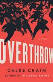 Overthrow A Novel, Caleb Crain