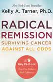 Radical Remission Surviving Cancer Against All Odds, Kelly A. Turner