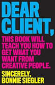 Dear Client This Book Will Teach You How to Get What You Want from Creative People, Bonnie Siegler