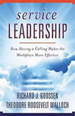 Service Leadership How Having a Calling Makes the Workplace More Effective, Richard J. Goossen