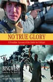 No True Glory: Fallujah and the Struggle in Iraq A Frontline Account, Bing West