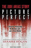 Picture Perfect The Jodi Arias Story: a Beautiful Photographer, Her Mormon Lover, and a Brutal Murder, Shanna Hogan