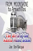 From Moonshine to Armadillos The Birth of the Austin Music Scene, Joe Bevilacqua