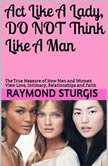 Act Like A Lady, Do Not Think Like A Man: The True Measure of How Men and Women View Love, Intimacy, Relationships and Faith , Raymond Sturgis