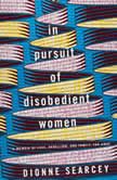 In Pursuit of Disobedient Women A Memoir of Love, Rebellion, and Family, Far Away, Dionne Searcey