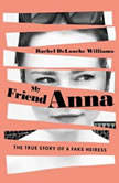 My Friend Anna The True Story of a Fake Heiress, Rachel DeLoache Williams