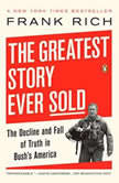 The Greatest Story Ever Sold The Decline and Fall of Truth from 9/11 to Katrina, Frank Kelly Rich