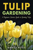 Tulip Gardening: A Beginners Starters Guide to Growing Tulips, Nancy Ross
