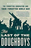 The Last of the Doughboys The Forgotten Generation and Their Forgotten World War, Richard Rubin